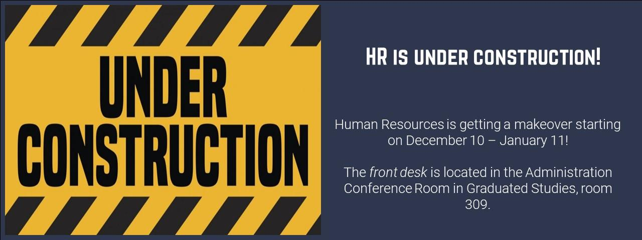 HR is under construction! The front desk is temporarily located in the Administration Conference Room in room 309 in Graduate Studies.