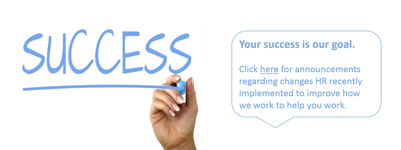 Your success is our goal. Click here for announcements regarding changes HR recently implemented to improve how we work to help you work.