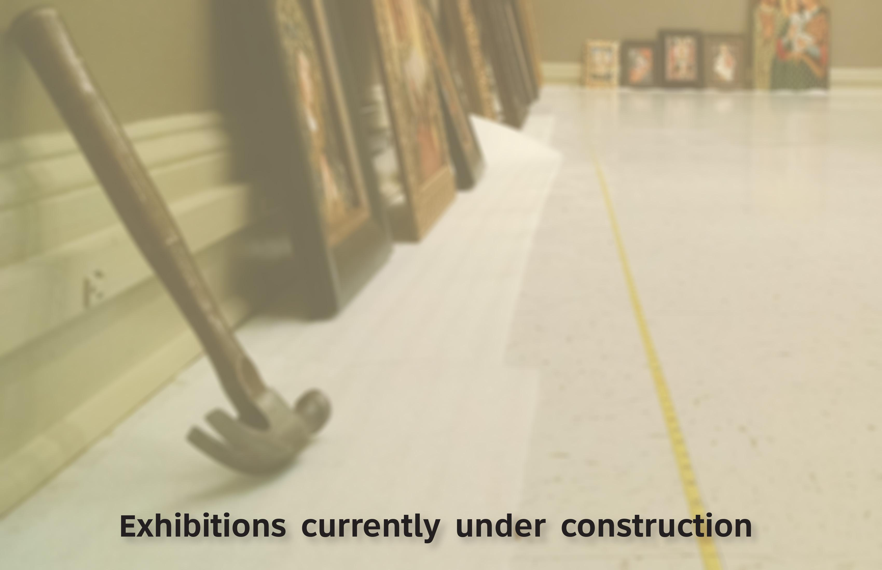 """Image of an installation with the text: """"Exhibitions currently under construction""""."""