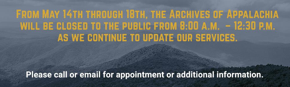 From May 14th through 18th, the Archives of Appalachia will be closed to the public from 8:00 a.m.  – 12:30 p.m. as we continue to update our services.