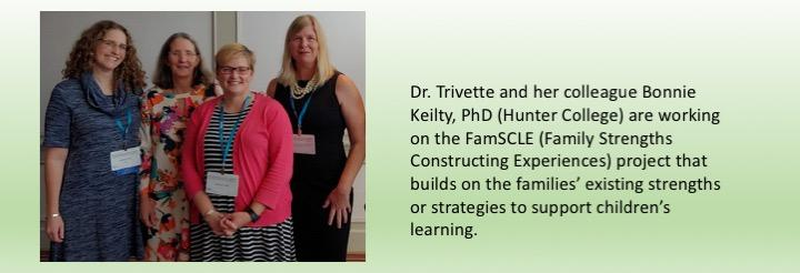 Dr. Trivette and her colleague Bonnie Keilty, PhD (Hunter College) are working on the FamSCLE (Family Strengths Constructing Experiences) project that builds on the families' existing strengths or strategies to support children's learning.