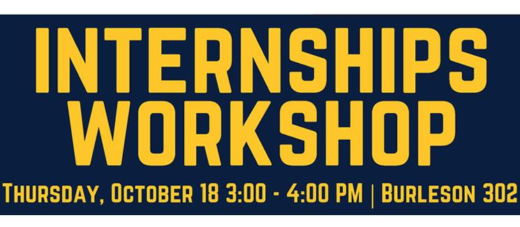 Internships Workshop Thursday October 18 3 - 4pm, Burleson 302